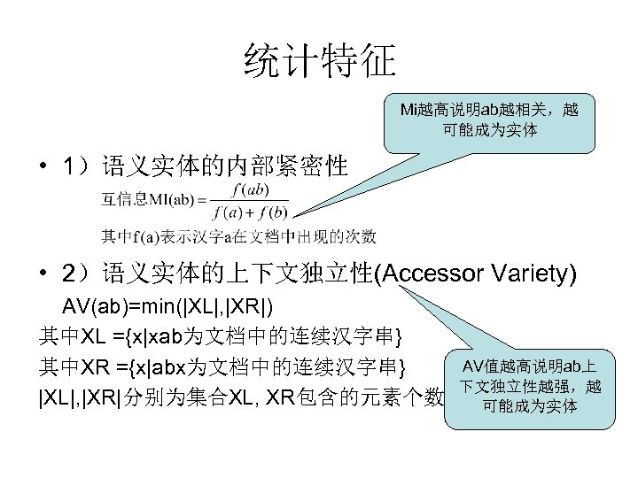 统计特征 Mi越高说明ab越相关,越 可能成为实体 • 1)语义实体的内部紧密性 • 2)语义实体的上下文独立性(Accessor Variety) AV(ab)=min(|XL|, |XR|) 其中XL ={x|xab为文档中的连续汉字串} 其中XR ={x|abx为文档中的连续汉字串}