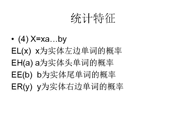 统计特征 • (4) X=xa…by EL(x) x为实体左边单词的概率 EH(a) a为实体头单词的概率 EE(b) b为实体尾单词的概率 ER(y) y为实体右边单词的概率