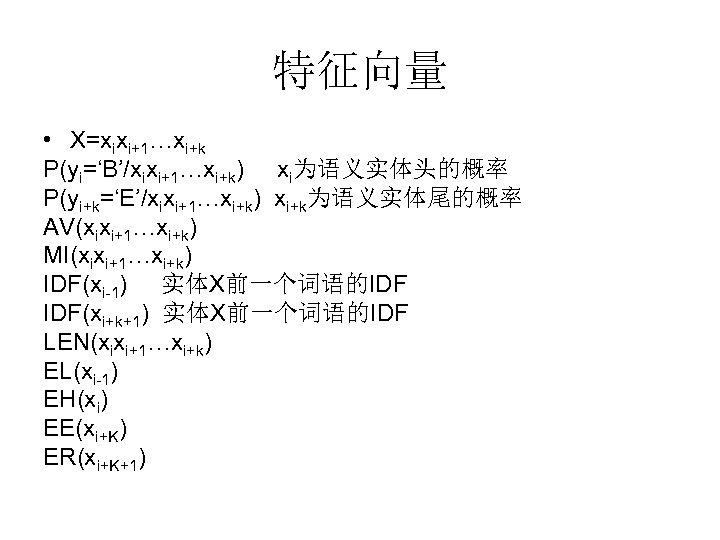 特征向量 • X=xixi+1…xi+k P(yi='B'/xixi+1…xi+k) xi为语义实体头的概率 P(yi+k='E'/xixi+1…xi+k) xi+k为语义实体尾的概率 AV(xixi+1…xi+k) MI(xixi+1…xi+k) IDF(xi-1) 实体X前一个词语的IDF IDF(xi+k+1) 实体X前一个词语的IDF LEN(xixi+1…xi+k)