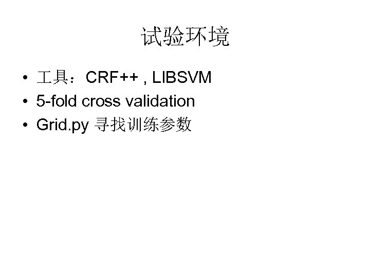 试验环境 • 具:CRF++ , LIBSVM • 5 -fold cross validation • Grid. py 寻找训练参数
