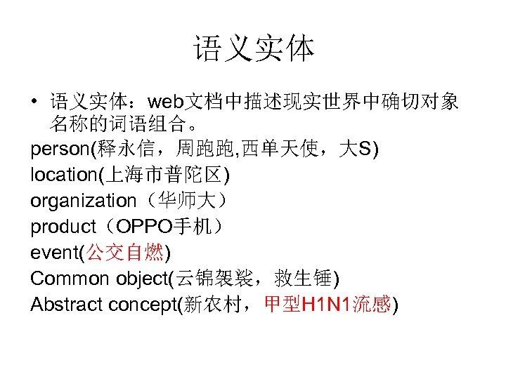 语义实体 • 语义实体:web文档中描述现实世界中确切对象 名称的词语组合。 person(释永信,周跑跑, 西单天使,大S) location(上海市普陀区) organization(华师大) product(OPPO手机) event(公交自燃) Common object(云锦袈裟,救生锤) Abstract concept(新农村,甲型H