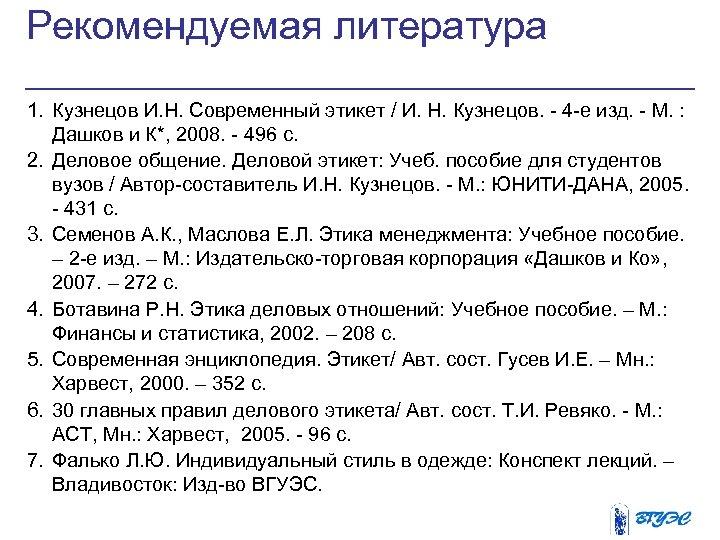 Рекомендуемая литература 1. Кузнецов И. Н. Современный этикет / И. Н. Кузнецов. - 4