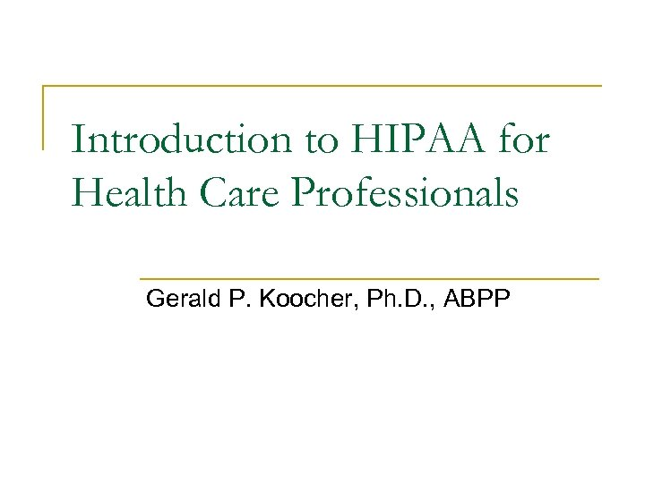 Introduction to HIPAA for Health Care Professionals Gerald P. Koocher, Ph. D. , ABPP