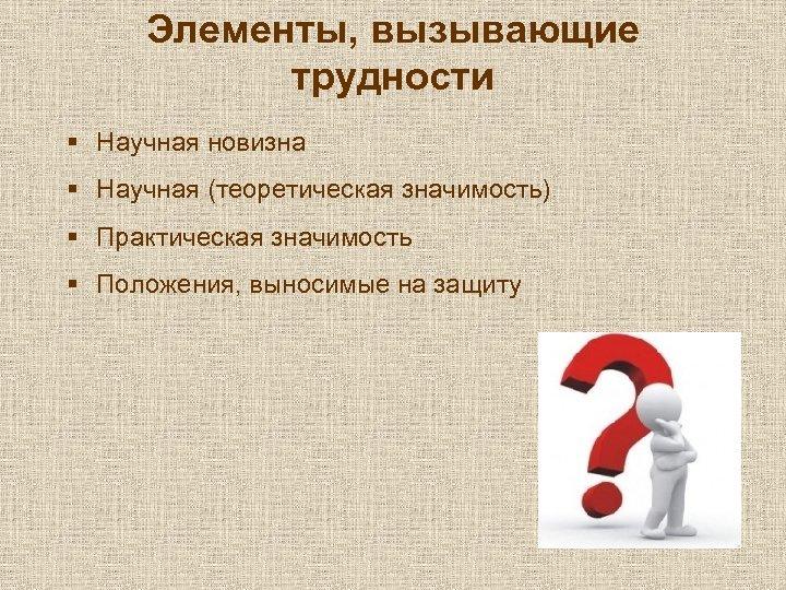 Элементы, вызывающие трудности § Научная новизна § Научная (теоретическая значимость) § Практическая значимость §