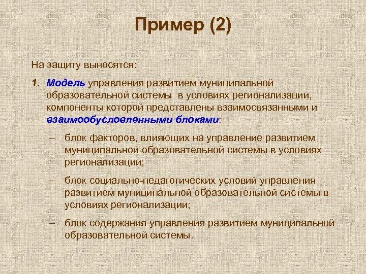 Пример (2) На защиту выносятся: 1. Модель управления развитием муниципальной образовательной системы в условиях