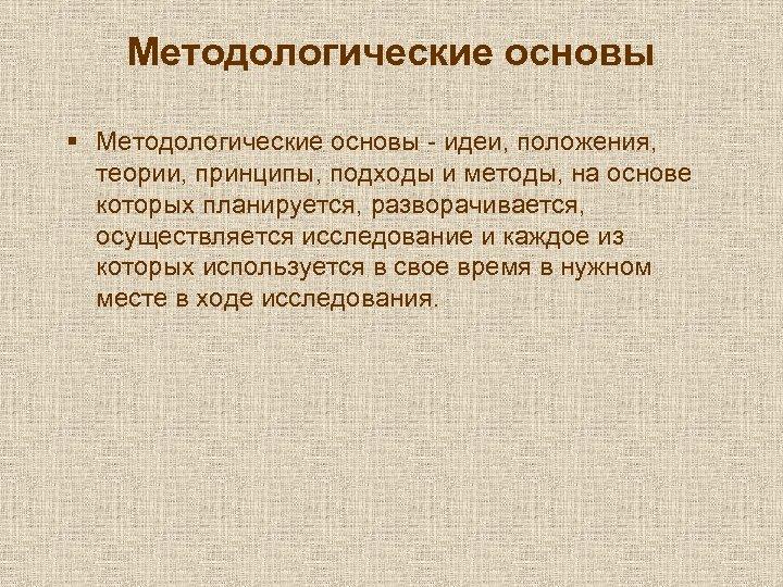 Методологические основы § Методологические основы - идеи, положения, теории, принципы, подходы и методы, на