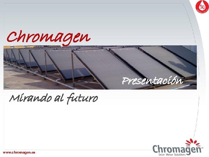 Chromagen Presentación Mirando al futuro www. chromagen. es www. chromagen. biz