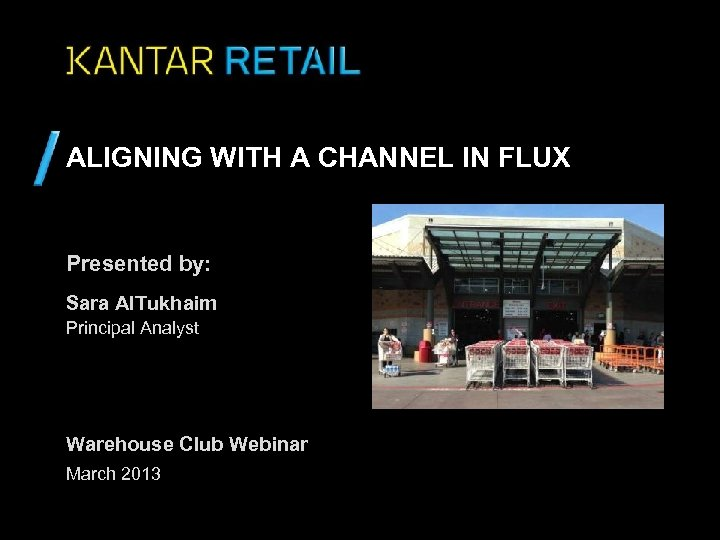 ALIGNING WITH A CHANNEL IN FLUX Presented by: Sara Al. Tukhaim Principal Analyst Warehouse