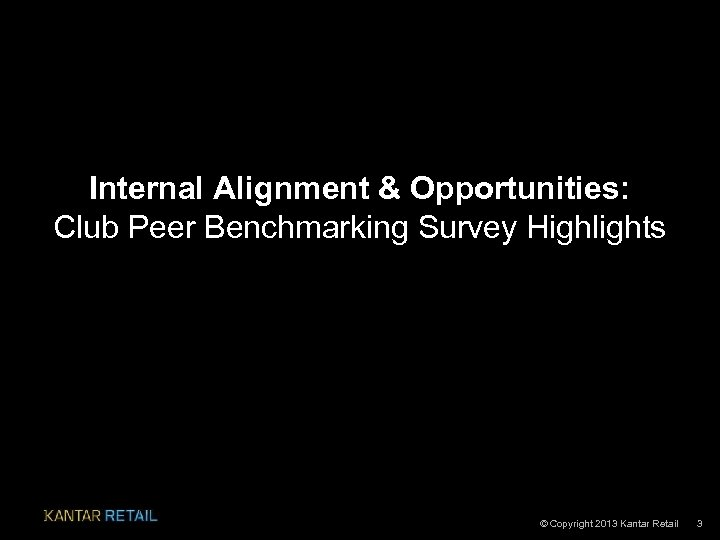 Internal Alignment & Opportunities: Club Peer Benchmarking Survey Highlights © Copyright 2013 Kantar Retail