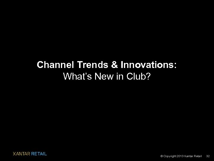 Channel Trends & Innovations: What's New in Club? © Copyright 2013 Kantar Retail 32