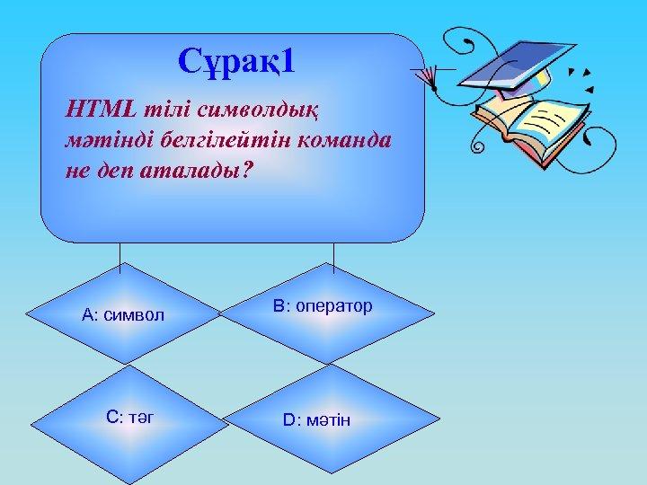 Сұрақ 1 HTML тілі символдық мәтінді белгілейтін команда не деп аталады? А: символ С: