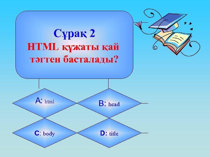 Сұрақ 2 HTML құжаты қай тәгтен басталады? А: html B: head C: body D: