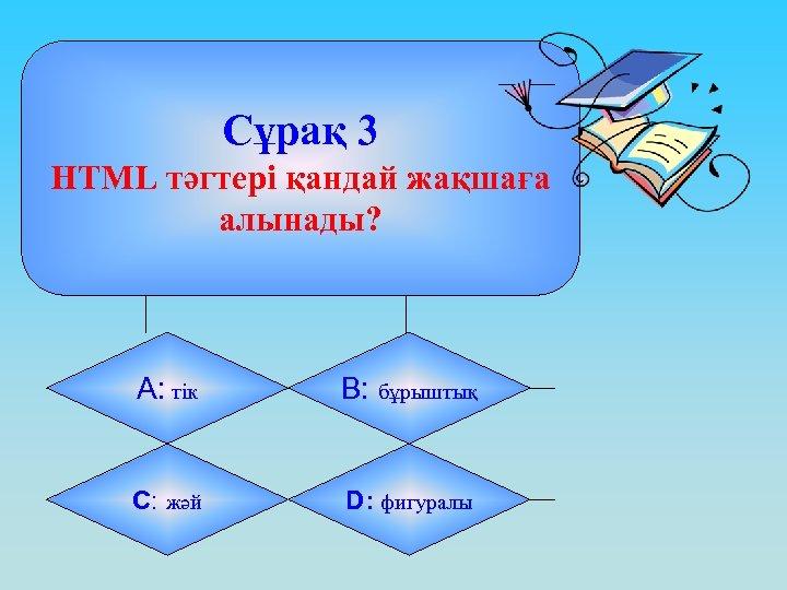 Сұрақ 3 HTML тәгтері қандай жақшаға алынады? А: тік B: бұрыштық C: жәй D: