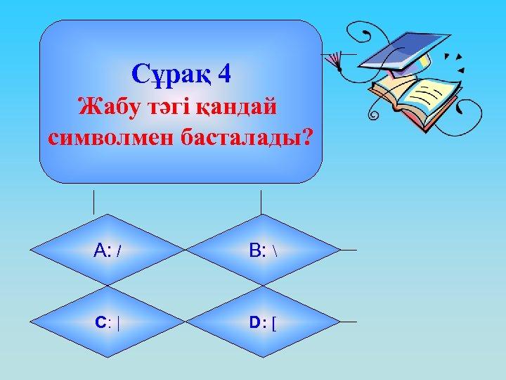 Сұрақ 4 Жабу тәгі қандай символмен басталады? А: / B:  C: | D: