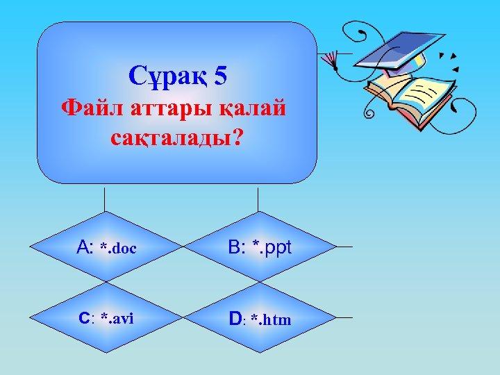 Сұрақ 5 Файл аттары қалай сақталады? А: *. doc B: *. ppt C: *.