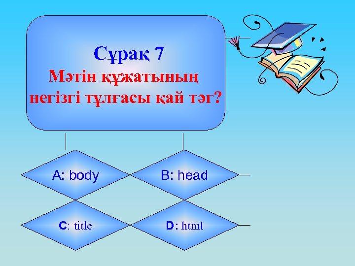 Сұрақ 7 Мәтін құжатының негізгі тұлғасы қай тәг? А: body B: head C: title