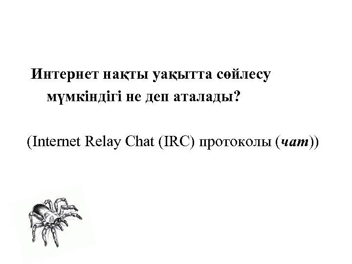 Интернет нақты уақытта сөйлесу мүмкіндігі не деп аталады? (Internet Relay Chat (IRC) протоколы (чат))
