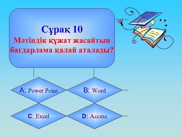 Сұрақ 10 Мәтіндік құжат жасайтын бағдарлама қалай аталады? А: Power Point B: Word C: