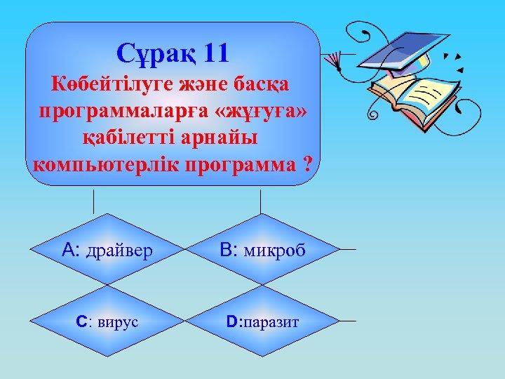 Сұрақ 11 Көбейтілуге және басқа программаларға «жұғуға» қабілетті арнайы компьютерлік программа ? А: драйвер