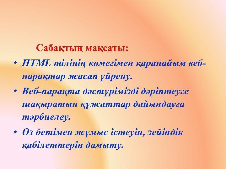 Сабақтың мақсаты: • HTML тілінің көмегімен қарапайым вебпарақтар жасап үйрену. • Веб-парақта дәстүрімізді дәріптеуге