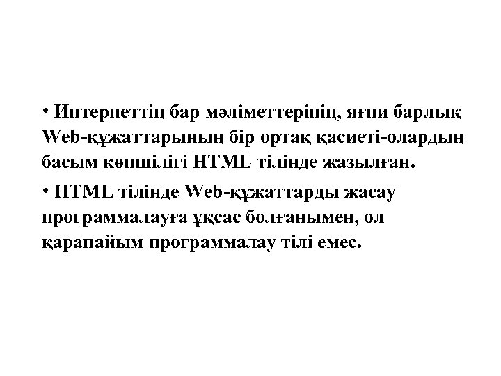 • Интернеттің бар мәліметтерінің, яғни барлық Web-құжаттарының бір ортақ қасиеті-олардың басым көпшілігі HTML