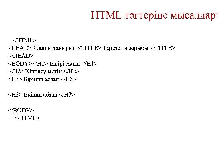 HTML тәгтеріне мысалдар: <HTML> <HEAD> Жалпы тақырып <TITLE> Терезе тақырыбы </TITLE> </HEAD> <BODY> <H