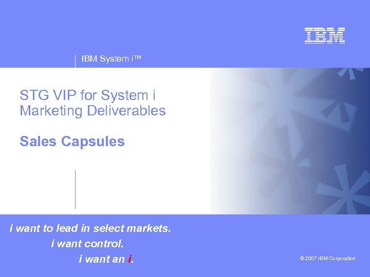 IBM System i™ STG VIP for System i Marketing Deliverables v Sales Capsules v