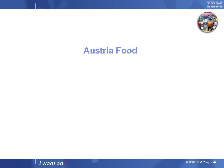 Austria Food i want an i. © 2007 IBM Corporation