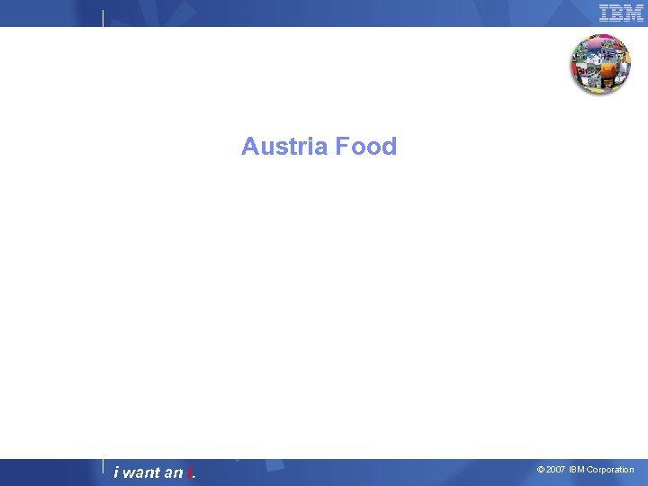 Austria Food i want an i. © 2007 IBM Corporation