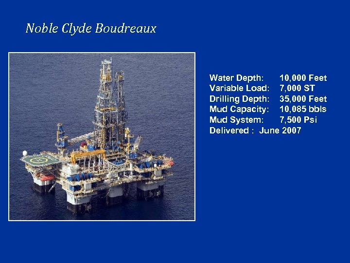 Noble Clyde Boudreaux Water Depth: 10, 000 Feet Variable Load: 7, 000 ST Drilling