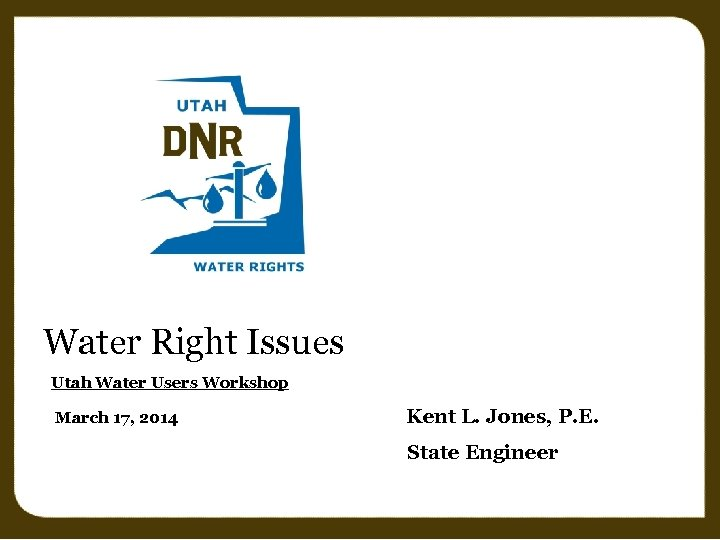 Water Right Issues Utah Water Users Workshop March 17, 2014 Kent L. Jones, P.