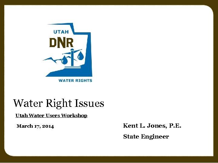 Water Right Issues Utah Water Users Workshop March 17, 2014 Kent L. Jones, P.