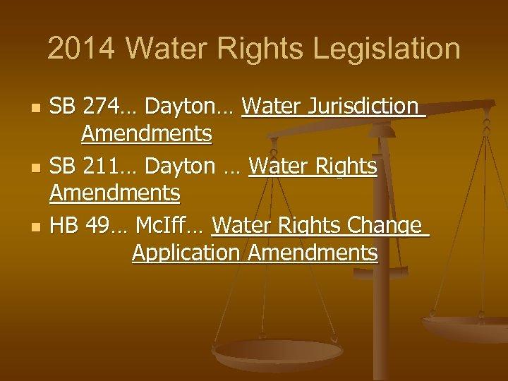 2014 Water Rights Legislation n SB 274… Dayton… Water Jurisdiction Amendments SB 211… Dayton