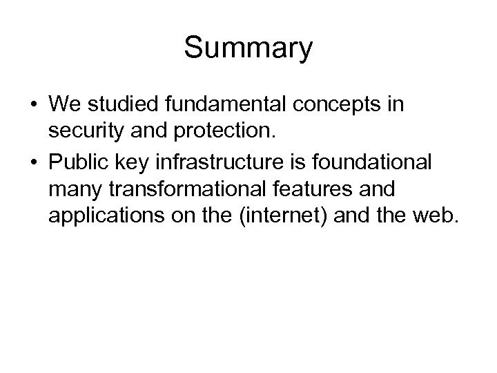 Summary • We studied fundamental concepts in security and protection. • Public key infrastructure