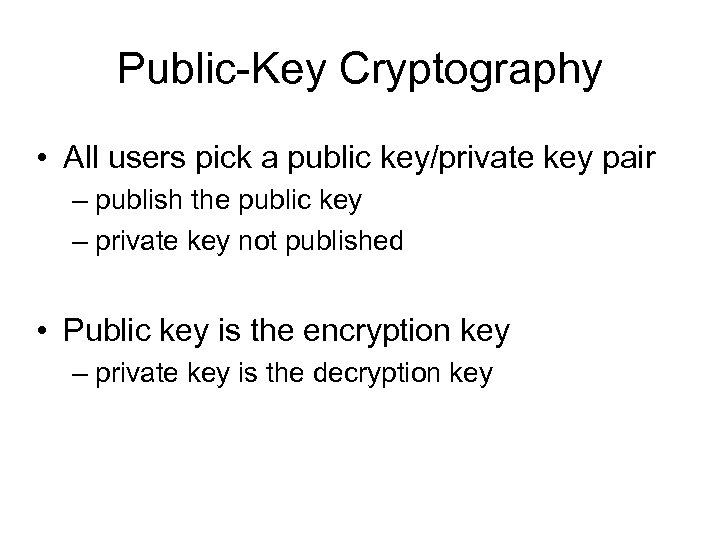 Public-Key Cryptography • All users pick a public key/private key pair – publish the