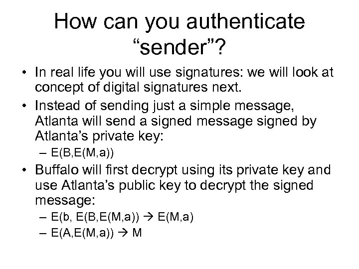 """How can you authenticate """"sender""""? • In real life you will use signatures: we"""