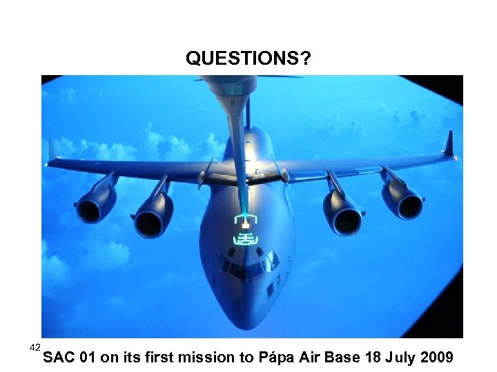 QUESTIONS? 42 SAC 01 on its first mission to Pápa Air Base 18 July
