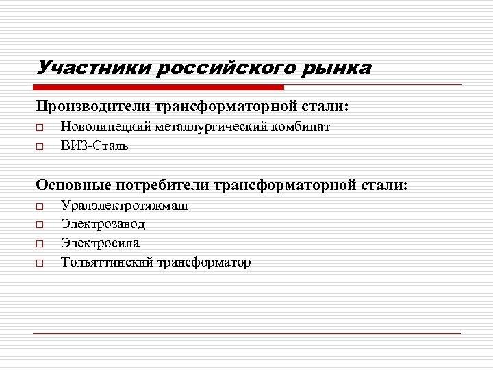 Участники российского рынка Производители трансформаторной стали: o o Новолипецкий металлургический комбинат ВИЗ-Сталь Основные потребители