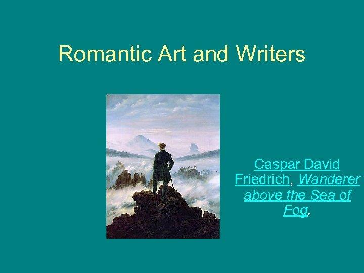 Romantic Art and Writers Caspar David Friedrich, Wanderer above the Sea of Fog,