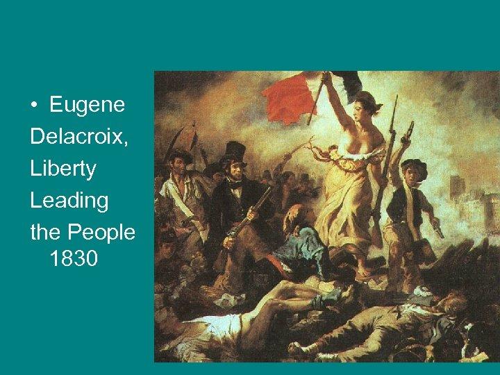 • Eugene Delacroix, Liberty Leading the People 1830
