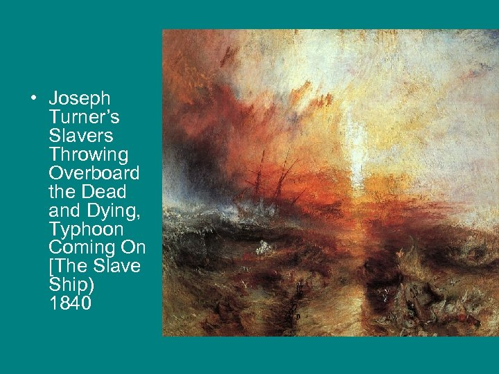 • Joseph Turner's Slavers Throwing Overboard the Dead and Dying, Typhoon Coming On
