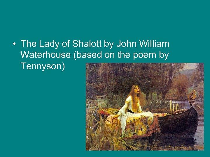 • The Lady of Shalott by John William Waterhouse (based on the poem