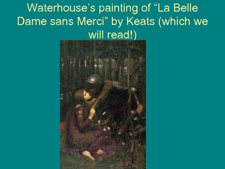 "Waterhouse's painting of ""La Belle Dame sans Merci"" by Keats (which we will read!)"