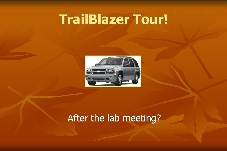 Trail. Blazer Tour! After the lab meeting?