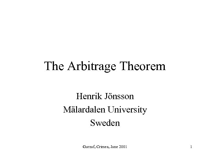 The Arbitrage Theorem Henrik Jönsson Mälardalen University Sweden Gurzuf, Crimea, June 2001 1