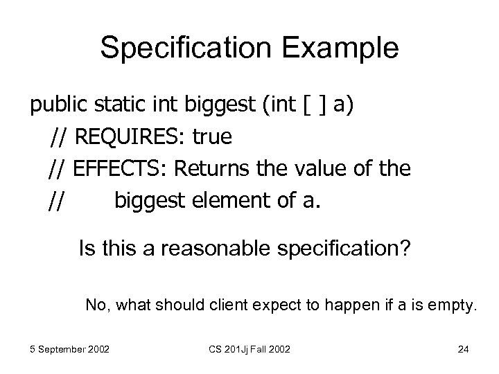 Specification Example public static int biggest (int [ ] a) // REQUIRES: true //