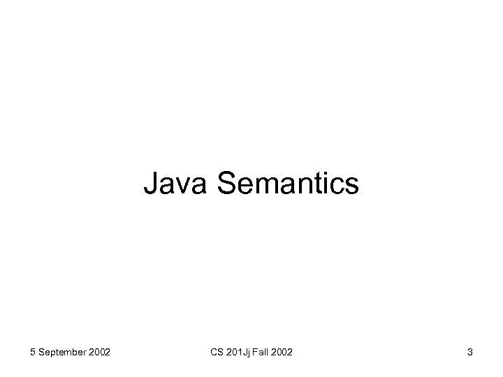 Java Semantics 5 September 2002 CS 201 Jj Fall 2002 3