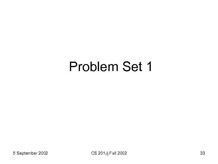 Problem Set 1 5 September 2002 CS 201 Jj Fall 2002 33