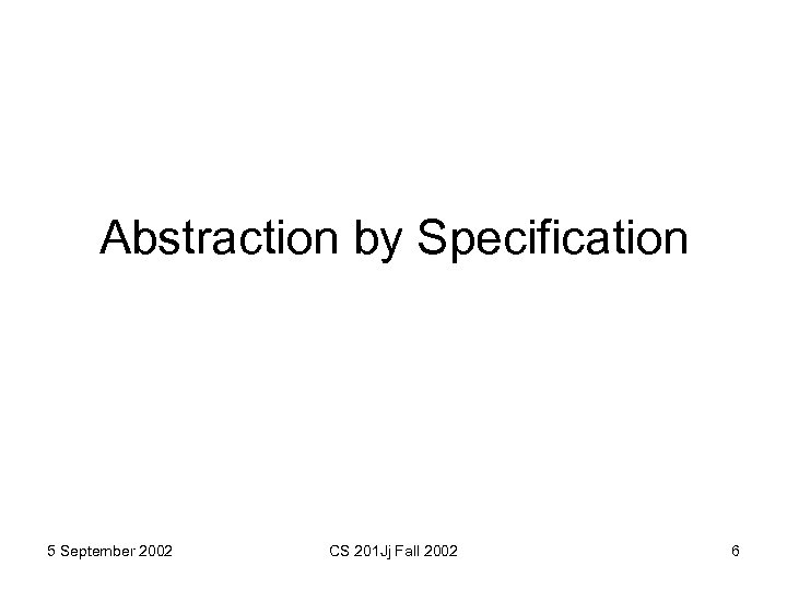 Abstraction by Specification 5 September 2002 CS 201 Jj Fall 2002 6