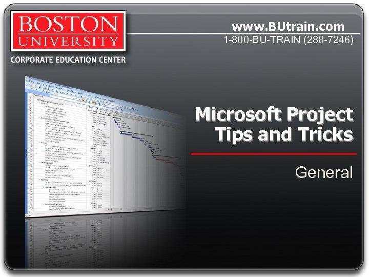 www. BUtrain. com 1 -800 -BU-TRAIN (288 -7246) Microsoft Project Tips and Tricks General